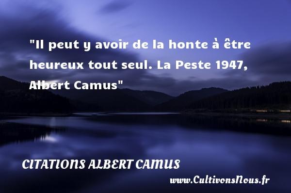 Citations Albert Camus - Citations heureux - Il peut y avoir de la honte à être heureux tout seul.  La Peste 1947, Albert Camus   Une citation sur le mot heureux CITATIONS ALBERT CAMUS