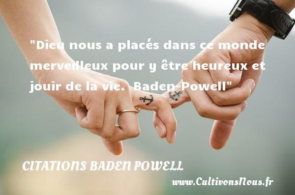 Dieu nous a placés dans ce monde merveilleux pour y être heureux et jouir de la vie.   Baden-Powell   Une citation sur le mot heureux CITATIONS BADEN POWELL - Citations heureux