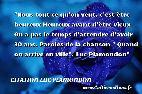 Nous tout ce qu on veut, c est être heureux Heureux avant d être vieux On a pas le temps d attendre d avoir 30 ans.  Paroles de la chanson   Quand on arrive en ville , Luc Plamondon   Une citation sur le mot heureux CITATION LUC PLAMONDON - Citations heureux