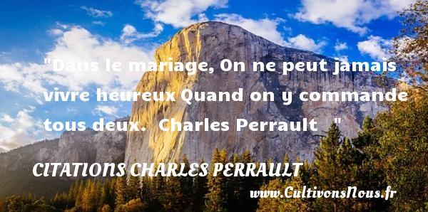 Dans le mariage,On ne peut jamais vivre heureuxQuand on y commande tous deux.   Charles Perrault      Une citation sur le mot heureux CITATIONS CHARLES PERRAULT - Citations heureux