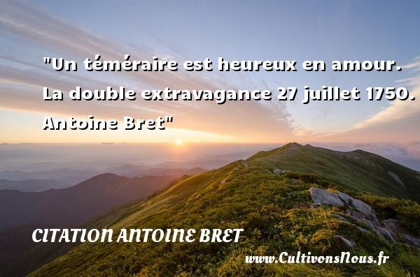 Un téméraire est heureux en amour.  La double extravagance 27 juillet 1750. Antoine Bret   Une citation sur le mot heureux CITATION ANTOINE BRET - Citations heureux