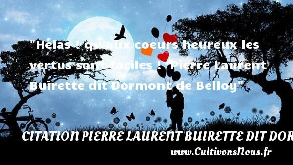 Hélas ! qu aux coeurs heureux les vertus sont faciles !   Pierre Laurent Buirette dit Dormont de Belloy   Une citation sur le mot heureux CITATION PIERRE LAURENT BUIRETTE DIT DORMONT DE BELLOY - Citations heureux