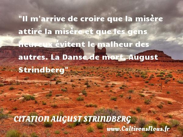 Citation August Strindberg - Citation danse - Citations heureux - Il m arrive de croire que la misère attire la misère et que les gens heureux évitent le malheur des autres.  La Danse de mort, August Strindberg   Une citation sur le mot heureux CITATION AUGUST STRINDBERG