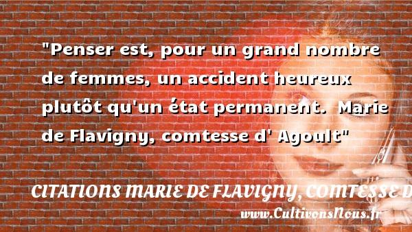 Citations Marie de Flavigny, comtesse d'Agoult - Citations heureux - Penser est, pour un grand nombre de femmes, un accident heureux plutôt qu un état permanent.   Marie de Flavigny, comtesse d  Agoult   Une citation sur le mot heureux CITATIONS MARIE DE FLAVIGNY, COMTESSE D'AGOULT