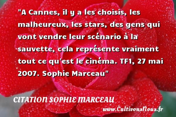 A Cannes, il y a les choisis, les malheureux, les stars, des gens qui vont vendre leur scénario à la sauvette, cela représente vraiment tout ce qu est le cinéma.  TF1, 27 mai 2007. Sophie Marceau   Une citation sur le mot heureux CITATION SOPHIE MARCEAU - Citations heureux