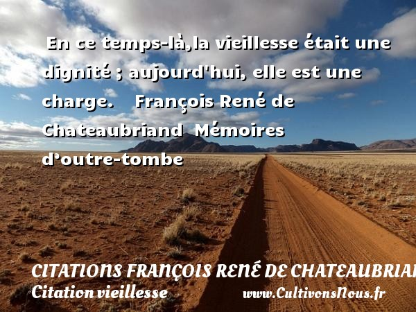 En ce temps-là,la vieillesse était une dignité ; aujourd hui, elle est une charge.     François René de Chateaubriand   Mémoires d'outre-tombe CITATIONS FRANÇOIS RENÉ DE CHATEAUBRIAND - Citations François René de Chateaubriand - Citation vieillesse
