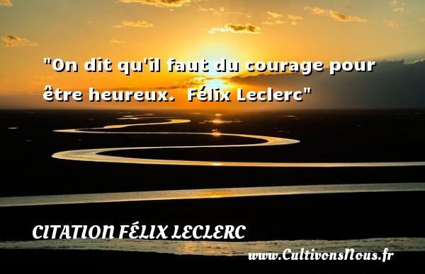 Citation Félix Leclerc - Citations heureux - On dit qu il faut du courage pour être heureux.   Félix Leclerc   Une citation sur le mot heureux CITATION FÉLIX LECLERC