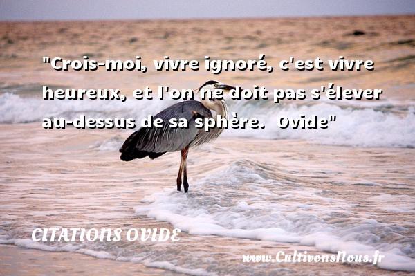 Citations Ovide - Citations heureux - Crois-moi, vivre ignoré, c est vivre heureux, et l on ne doit pas s élever au-dessus de sa sphère.   Ovide   Une citation sur le mot heureux CITATIONS OVIDE