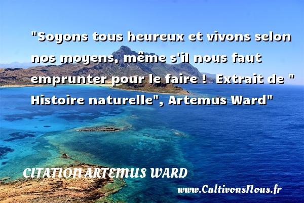 Soyons tous heureux et vivons selon nos moyens, même s il nous faut emprunter pour le faire !   Extrait de   Histoire naturelle , Artemus Ward   Une citation sur le mot heureux CITATION ARTEMUS WARD - Citations heureux