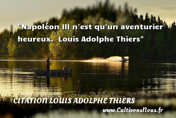 Napoléon III n est qu un aventurier heureux.   Louis Adolphe Thiers   Une citation sur le mot heureux CITATION LOUIS ADOLPHE THIERS - Citations heureux