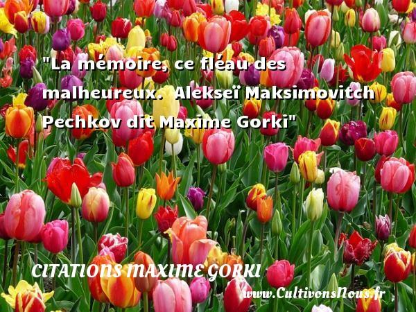La mémoire, ce fléau des malheureux.   Alekseï Maksimovitch Pechkov dit Maxime Gorki   Une citation sur le mot heureux CITATIONS MAXIME GORKI - Citations heureux