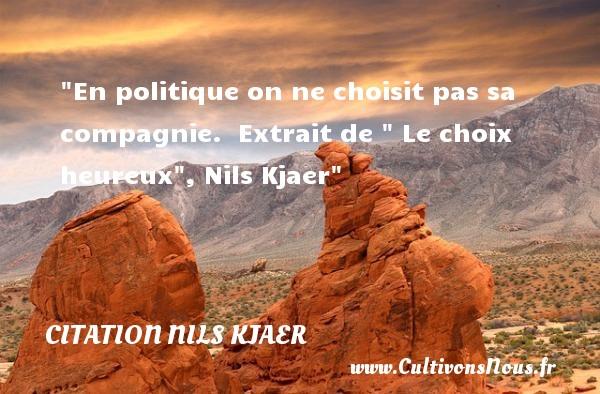 Citation Nils Kjaer - Citations heureux - En politique on ne choisit pas sa compagnie.   Extrait de   Le choix heureux , Nils Kjaer   Une citation sur le mot heureux CITATION NILS KJAER