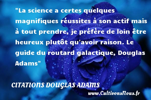 Citations Douglas Adams - Citation réussite - Citations heureux - La science a certes quelques magnifiques réussites à son actif mais à tout prendre, je préfère de loin être heureux plutôt qu avoir raison.  Le guide du routard galactique, Douglas Adams   Une citation sur le mot heureux CITATIONS DOUGLAS ADAMS