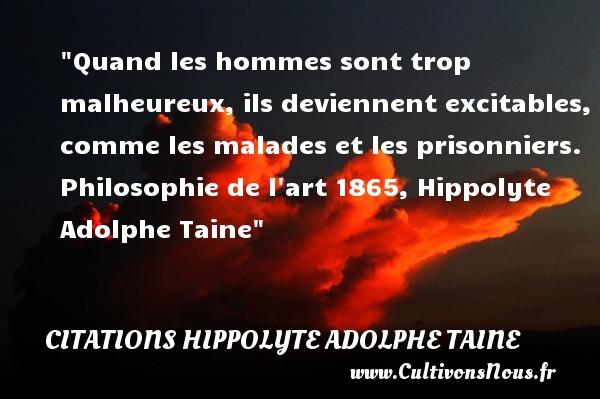 Quand les hommes sont trop malheureux, ils deviennent excitables, comme les malades et les prisonniers.  Philosophie de l art 1865, Hippolyte Adolphe Taine   Une citation sur le mot heureux CITATIONS HIPPOLYTE ADOLPHE TAINE - Citations heureux