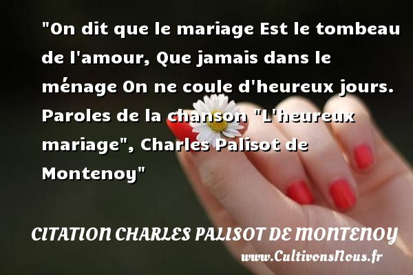 On dit que le mariage Est le tombeau de l amour, Que jamais dans le ménage On ne coule d heureux jours.  Paroles de la chanson  L heureux mariage , Charles Palisot de Montenoy   Une citation sur le mot heureux CITATION CHARLES PALISOT DE MONTENOY - Citations heureux