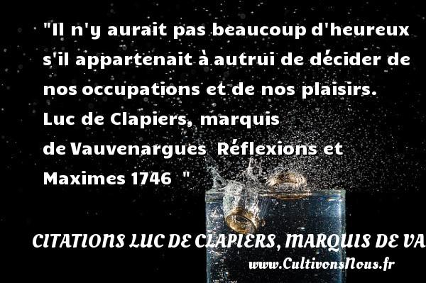 Citations Luc de Clapiers, marquis de Vauvenargues - Citations heureux - Il n y aurait pas beaucoupd heureux s il appartenait àautrui de décider de nosoccupations et de nos plaisirs.   Luc de Clapiers, marquis deVauvenargues Réflexions et Maximes1746     Une citation sur le mot heureux CITATIONS LUC DE CLAPIERS, MARQUIS DE VAUVENARGUES