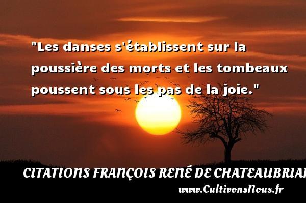 Les danses s établissent sur la poussière des morts et les tombeaux poussent sous les pas de la joie.   François-René de Chateaubriand   Une citation sur la danse CITATIONS FRANÇOIS RENÉ DE CHATEAUBRIAND - Citations François René de Chateaubriand - Citation danse
