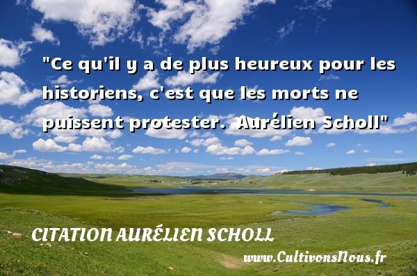 Ce qu il y a de plus heureux pour les historiens, c est que les morts ne puissent protester.   Aurélien Scholl   Une citation sur le mot heureux CITATION AURÉLIEN SCHOLL - Citation Aurélien Scholl - Citations heureux