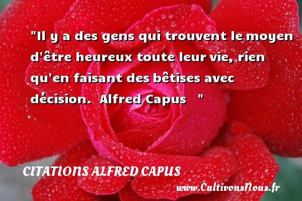Citations Alfred Capus - Citations heureux - Il y a des gens qui trouvent lemoyen d être heureux toute leurvie, rien qu en faisant desbêtises avec décision.   Alfred Capus      Une citation sur le mot heureux CITATIONS ALFRED CAPUS