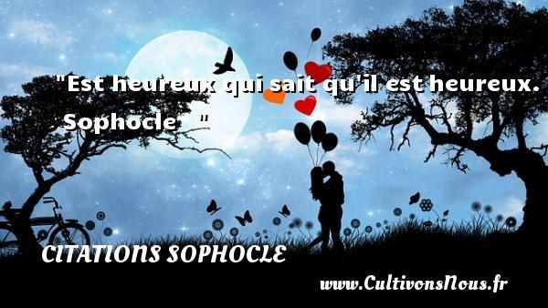 Est heureux qui sait qu il estheureux.   Sophocle      Une citation sur le mot heureux CITATIONS SOPHOCLE - Citations heureux