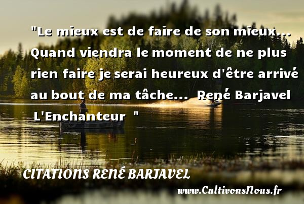 Le mieux est de faire de son mieux... Quand viendra le moment de ne plus rien faire je serai heureux d être arrivé au bout de ma tâche...   René Barjavel  L Enchanteur      Une citation sur le mot heureux CITATIONS RENÉ BARJAVEL - Citations René Barjavel - Citations heureux