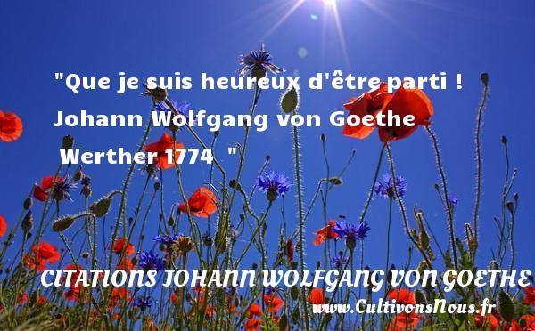 Citations Johann Wolfgang von Goethe - Citations heureux - Que je suis heureux d êtreparti !   Johann Wolfgang von Goethe Werther1774     Une citation sur le mot heureux CITATIONS JOHANN WOLFGANG VON GOETHE