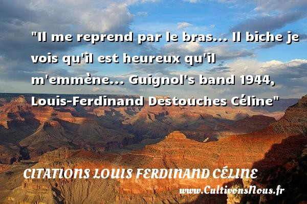 Il me reprend par le bras... Il biche je vois qu il est heureux qu il m emmène...  Guignol s band 1944, Louis-Ferdinand Destouches Céline   Une citation sur le mot heureux CITATIONS LOUIS FERDINAND CÉLINE - Citations Louis Ferdinand Céline - Citations heureux