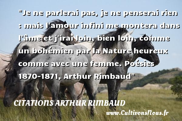 Citations Arthur Rimbaud - Citations heureux - Je ne parlerai pas, je ne penserai rien : mais l amour infini me montera dans l âme et j irai loin, bien loin, comme un bohémien par la Nature heureux comme avec une femme.  Poésies 1870-1871, Arthur Rimbaud   Une citation sur le mot heureux CITATIONS ARTHUR RIMBAUD
