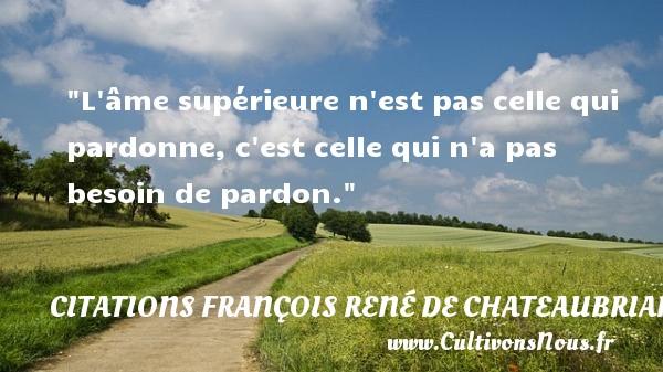 L âme supérieure n est pas celle qui pardonne, c est celle qui n a pas besoin de pardon.  Une citation de François-René de Chateaubriand CITATIONS FRANÇOIS RENÉ DE CHATEAUBRIAND - Citations François René de Chateaubriand - Citation pardon