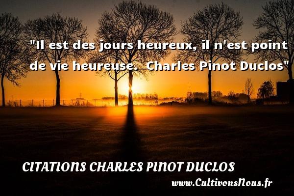 Il est des jours heureux, il n est point de vie heureuse.   Charles Pinot Duclos   Une citation sur le mot heureux CITATIONS CHARLES PINOT DUCLOS - Citations heureux