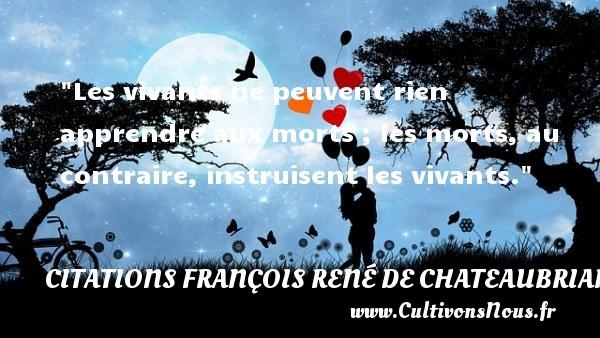 Citations François René de Chateaubriand - Citation apprendre - Les vivants ne peuvent rien apprendre aux morts ; les morts, au contraire, instruisent les vivants.  Une citation de François-René de Chateaubriand CITATIONS FRANÇOIS RENÉ DE CHATEAUBRIAND