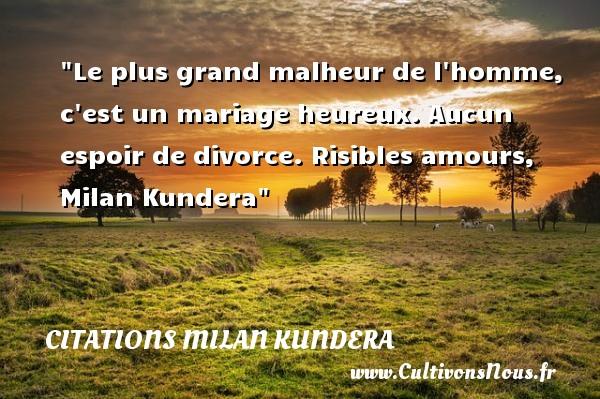 Citations Milan Kundera - Citations heureux - Le plus grand malheur de l homme, c est un mariage heureux. Aucun espoir de divorce.  Risibles amours, Milan Kundera   Une citation sur le mot heureux CITATIONS MILAN KUNDERA