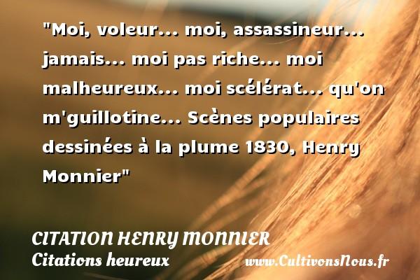 Moi, voleur... moi, assassineur... jamais... moi pas riche... moi malheureux... moi scélérat... qu on m guillotine...  Scènes populaires dessinées à la plume 1830, Henry Monnier   Une citation sur le mot heureux CITATION HENRY MONNIER - Citations heureux