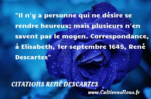 Citations René Descartes - Citations heureux - Il n y a personne qui ne désire se rendre heureux; mais plusieurs n en savent pas le moyen.  Correspondance, à Elisabeth, 1er septembre 1645, René Descartes   Une citation sur le mot heureux CITATIONS RENÉ DESCARTES