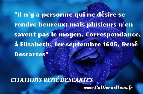 Il n y a personne qui ne désire se rendre heureux; mais plusieurs n en savent pas le moyen.  Correspondance, à Elisabeth, 1er septembre 1645, René Descartes   Une citation sur le mot heureux CITATIONS RENÉ DESCARTES - Citations René Descartes - Citations heureux