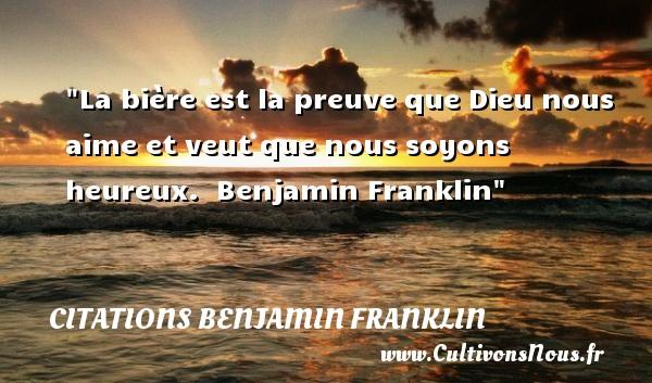 La bière est la preuve que Dieu nous aime et veut que nous soyons heureux.   Benjamin Franklin   Une citation sur le mot heureux CITATIONS BENJAMIN FRANKLIN - Citations heureux