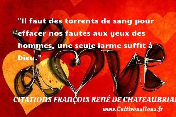 Il faut des torrents de sang pour effacer nos fautes aux yeux des hommes, une seule larme suffit à Dieu.  Une citation de François-René de Chateaubriand CITATIONS FRANÇOIS RENÉ DE CHATEAUBRIAND - Citations François René de Chateaubriand