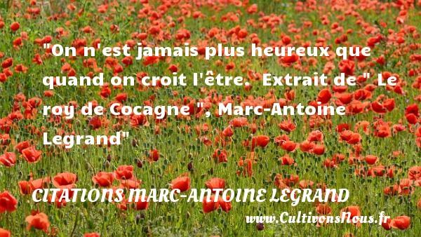 On n est jamais plus heureux que quand on croit l être.   Extrait de   Le roy de Cocagne  , Marc-Antoine Legrand   Une citation sur le mot heureux CITATIONS MARC-ANTOINE LEGRAND - Citations heureux