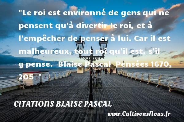 Citations Blaise Pascal - Citations heureux - Le roi est environné de gensqui ne pensent qu à divertir leroi, et à l empêcher de penserà lui. Car il est malheureux,tout roi qu il est, s il ypense.   Blaise Pascal Pensées1670, 205     Une citation sur le mot heureux CITATIONS BLAISE PASCAL