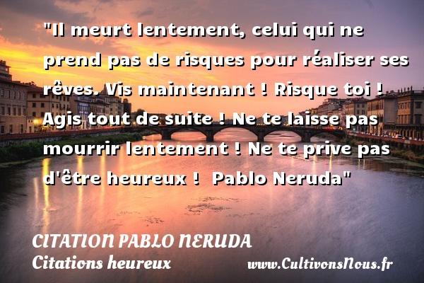 Citation Pablo Neruda - Citations heureux - Il meurt lentement, celui qui ne prend pas de risques pour réaliser ses rêves. Vis maintenant ! Risque toi ! Agis tout de suite ! Ne te laisse pas mourrir lentement ! Ne te prive pas d être heureux !   Pablo Neruda   Une citation sur le mot heureux CITATION PABLO NERUDA