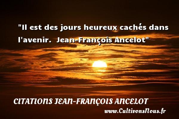 Il est des jours heureux cachés dans l avenir.   Jean-François Ancelot   Une citation sur le mot heureux CITATIONS JEAN-FRANÇOIS ANCELOT - Citations Jean-François Ancelot - Citations heureux