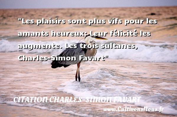Les plaisirs sont plus vifs pour les amants heureux: Leur félicité les augmente.  Les trois sultanes, Charles-Simon Favart   Une citation sur le mot heureux CITATION CHARLES-SIMON FAVART - Citations heureux