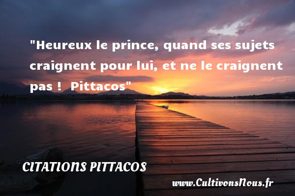 Heureux le prince, quand ses sujets craignent pour lui, et ne le craignent pas !   Pittacos   Une citation sur le mot heureux CITATIONS PITTACOS - Citations heureux