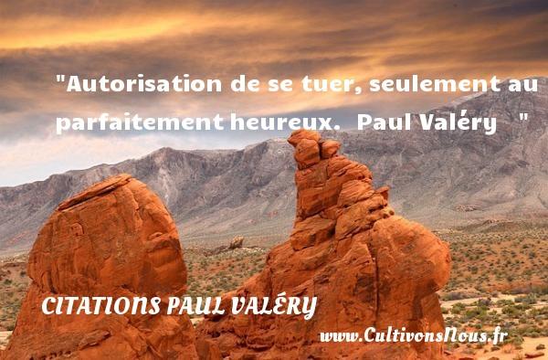 Citations Paul Valéry - Citations heureux - Autorisation de se tuer,seulement au parfaitementheureux.   Paul Valéry      Une citation sur le mot heureux CITATIONS PAUL VALÉRY