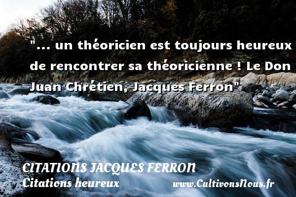 ... un théoricien est toujours heureux de rencontrer sa théoricienne !  Le Don Juan Chrétien, Jacques Ferron   Une citation sur le mot heureux CITATIONS JACQUES FERRON - Citations heureux