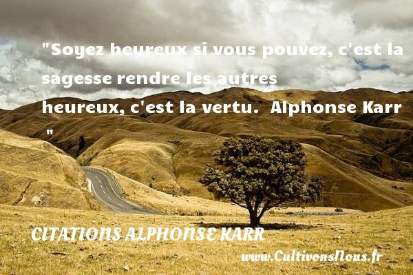Soyez heureux si vous pouvez,c est la sagesserendre les autres heureux,c est la vertu.   Alphonse Karr      Une citation sur le mot heureux CITATIONS ALPHONSE KARR - Citations heureux