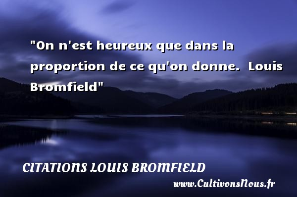Citations Louis Bromfield - Citations heureux - On n est heureux que dans la proportion de ce qu on donne.   Louis Bromfield   Une citation sur le mot heureux CITATIONS LOUIS BROMFIELD