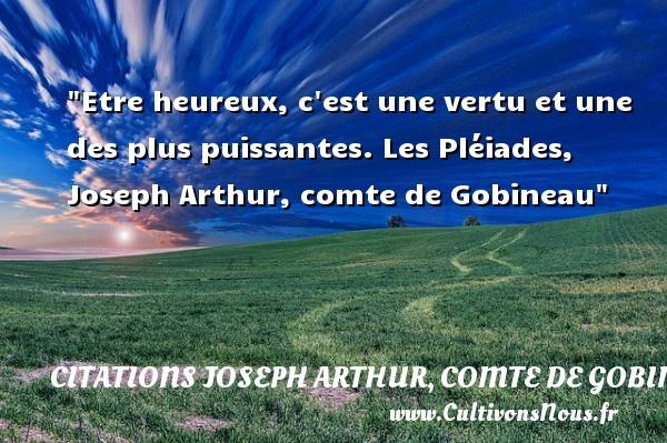 Etre heureux, c est une vertu et une des plus puissantes.  Les Pléiades, Joseph Arthur, comte de Gobineau   Une citation sur le mot heureux CITATIONS JOSEPH ARTHUR, COMTE DE GOBINEAU - Citations heureux
