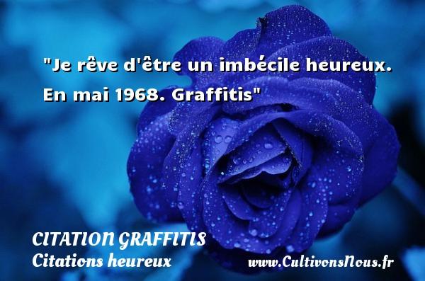 Je rêve d être un imbécile heureux.  En mai 1968. Graffitis   Une citation sur le mot heureux CITATION GRAFFITIS - Citations heureux
