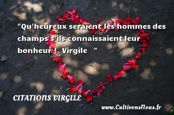 Citations Virgile - Citations heureux - Qu heureux seraient les hommesdes champs s ils connaissaientleur bonheur !   Virgile      Une citation sur le mot heureux CITATIONS VIRGILE